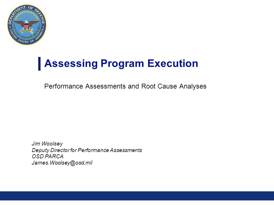 0 Jim Woolsey Deputy Director for Performance Assessments OSD PARCA James.Woolsey@osd.mil Assessing Program Execution Performance Assessments and Root