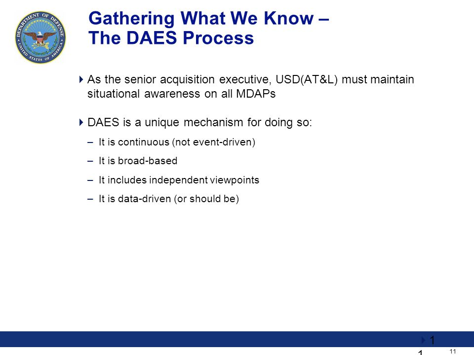 11 Gathering What We Know – The DAES Process  As the senior acquisition executive, USD(AT&L) must maintain situational awareness on all MDAPs  DAES is a unique mechanism for doing so: –It is continuous (not event-driven) –It is broad-based –It includes independent viewpoints –It is data-driven (or should be)  1111