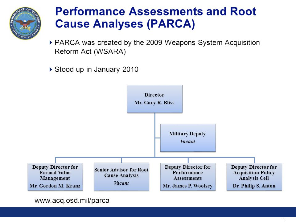 1 Performance Assessments and Root Cause Analyses (PARCA)  PARCA was created by the 2009 Weapons System Acquisition Reform Act (WSARA)  Stood up in