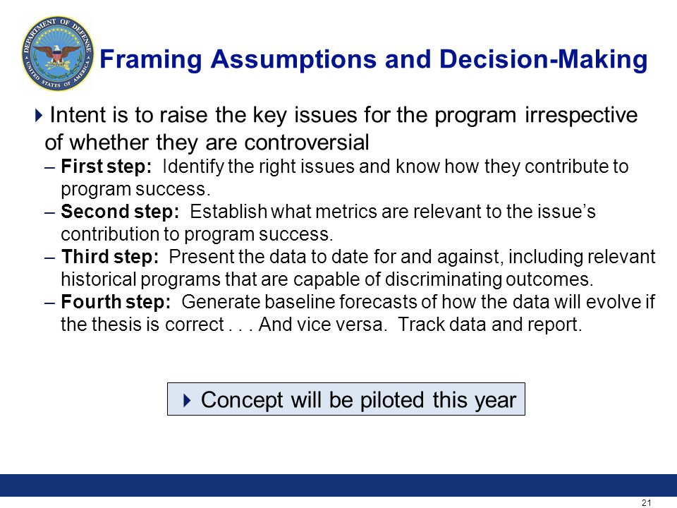 21 Framing Assumptions and Decision-Making  Intent is to raise the key issues for the program irrespective of whether they are controversial –First s