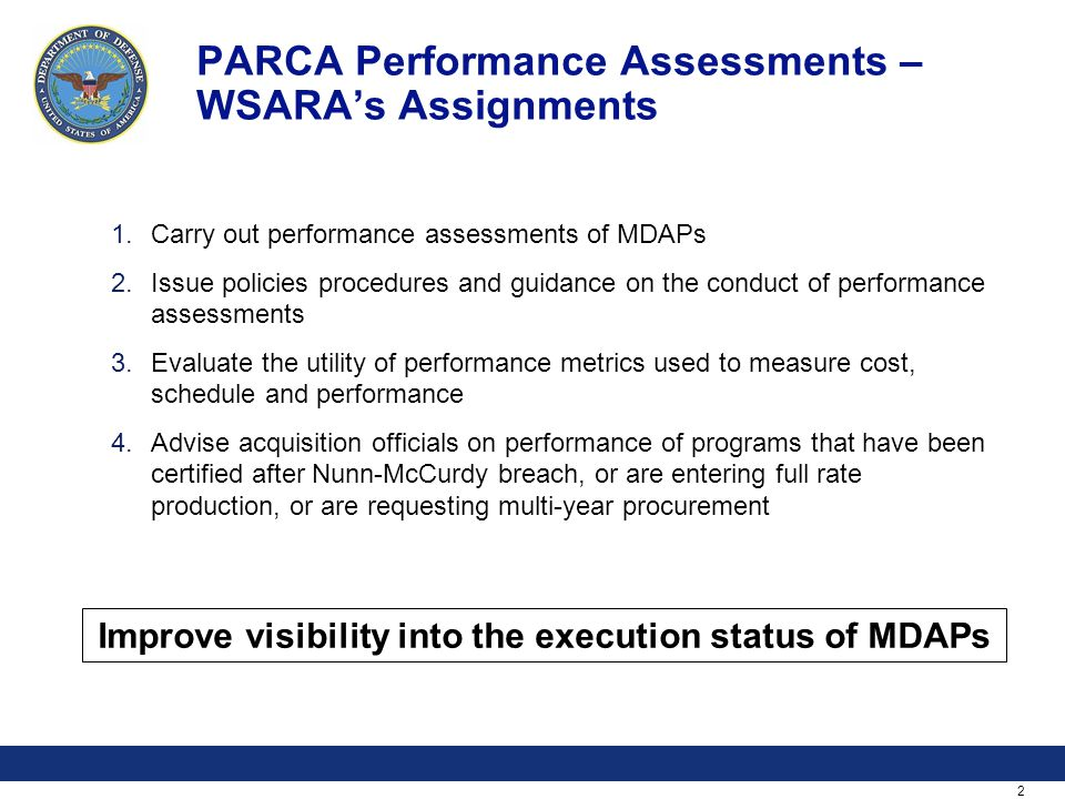 2 PARCA Performance Assessments – WSARA's Assignments 1.Carry out performance assessments of MDAPs 2.Issue policies procedures and guidance on the conduct of performance assessments 3.Evaluate the utility of performance metrics used to measure cost, schedule and performance 4.Advise acquisition officials on performance of programs that have been certified after Nunn-McCurdy breach, or are entering full rate production, or are requesting multi-year procurement Improve visibility into the execution status of MDAPs