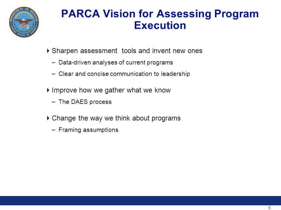 5 PARCA Vision for Assessing Program Execution  Sharpen assessment tools and invent new ones –Data-driven analyses of current programs –Clear and concise communication to leadership  Improve how we gather what we know –The DAES process  Change the way we think about programs –Framing assumptions