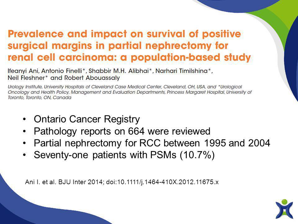 Ani I. et al. BJU Inter 2014; doi:10.1111/j.1464-410X.2012.11675.x Ontario Cancer Registry Pathology reports on 664 were reviewed Partial nephrectomy