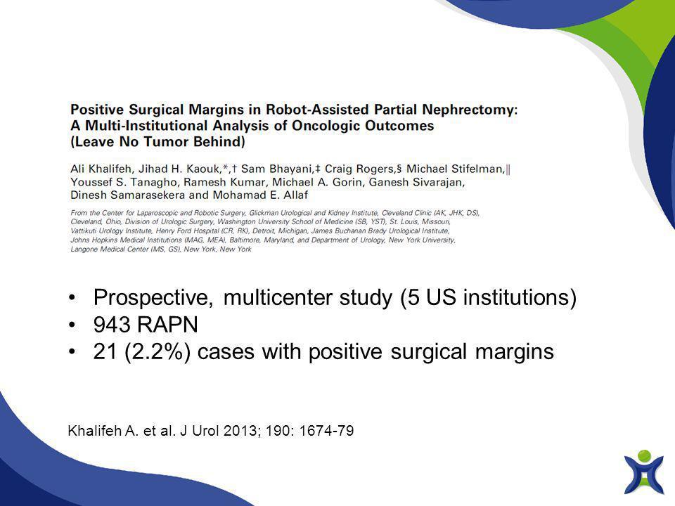Khalifeh A. et al. J Urol 2013; 190: 1674-79 Prospective, multicenter study (5 US institutions) 943 RAPN 21 (2.2%) cases with positive surgical margin