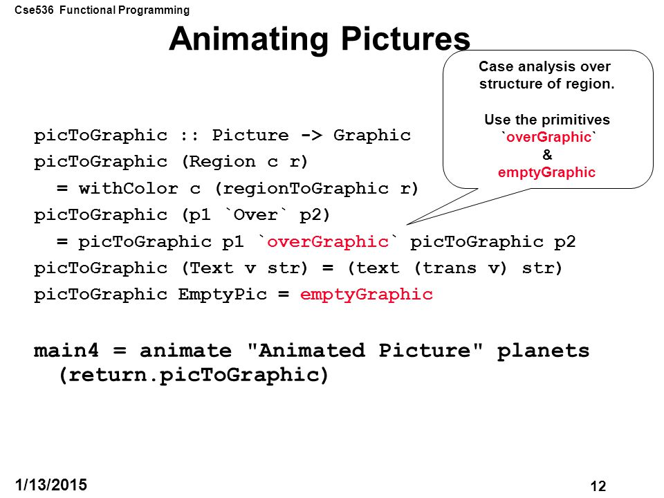 Cse536 Functional Programming 12 1/13/2015 Animating Pictures picToGraphic :: Picture -> Graphic picToGraphic (Region c r) = withColor c (regionToGraphic r) picToGraphic (p1 `Over` p2) = picToGraphic p1 `overGraphic` picToGraphic p2 picToGraphic (Text v str) = (text (trans v) str) picToGraphic EmptyPic = emptyGraphic main4 = animate Animated Picture planets (return.picToGraphic) Case analysis over structure of region.