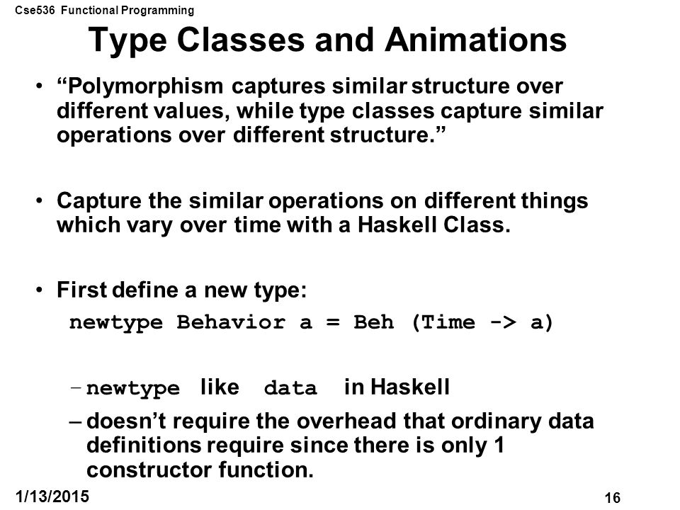 Cse536 Functional Programming 16 1/13/2015 Type Classes and Animations Polymorphism captures similar structure over different values, while type classes capture similar operations over different structure. Capture the similar operations on different things which vary over time with a Haskell Class.