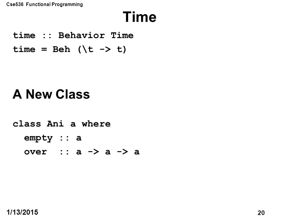 Cse536 Functional Programming 20 1/13/2015 Time time :: Behavior Time time = Beh (\t -> t) A New Class class Ani a where empty :: a over :: a -> a -> a