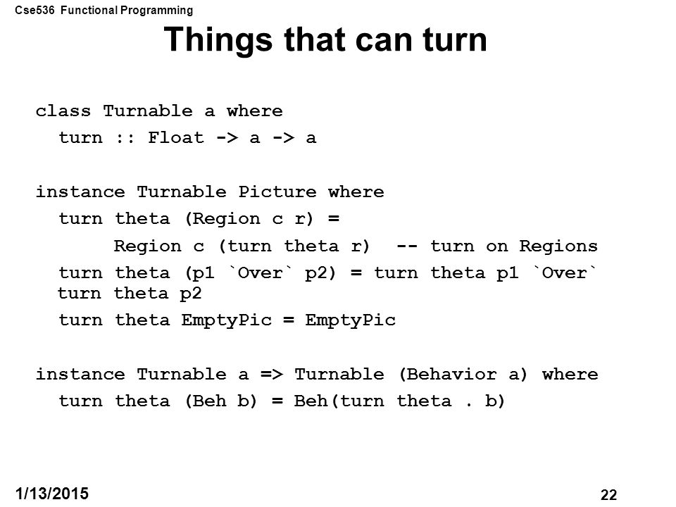 Cse536 Functional Programming 22 1/13/2015 Things that can turn class Turnable a where turn :: Float -> a -> a instance Turnable Picture where turn theta (Region c r) = Region c (turn theta r) -- turn on Regions turn theta (p1 `Over` p2) = turn theta p1 `Over` turn theta p2 turn theta EmptyPic = EmptyPic instance Turnable a => Turnable (Behavior a) where turn theta (Beh b) = Beh(turn theta.