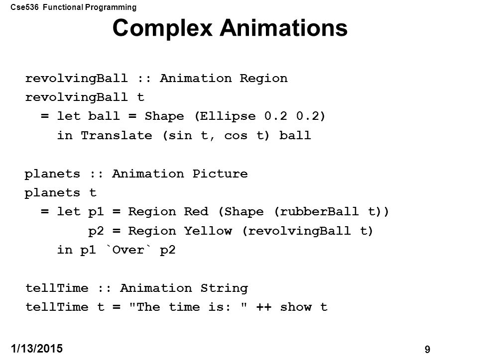 Cse536 Functional Programming 9 1/13/2015 Complex Animations revolvingBall :: Animation Region revolvingBall t = let ball = Shape (Ellipse 0.2 0.2) in Translate (sin t, cos t) ball planets :: Animation Picture planets t = let p1 = Region Red (Shape (rubberBall t)) p2 = Region Yellow (revolvingBall t) in p1 `Over` p2 tellTime :: Animation String tellTime t = The time is: ++ show t