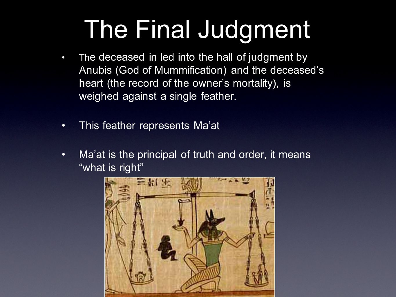 The Final Judgment Th e deceased in led into the hall of judgment by Anubis (God of Mummification) and the deceased's heart (the record of the owner's mortality), is weighed against a single feather.