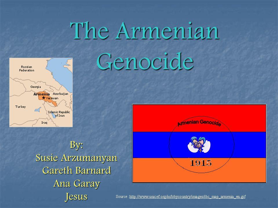 The Armenian Genocide By: Susie Arzumanyan Gareth Barnard Ana Garay Jesus