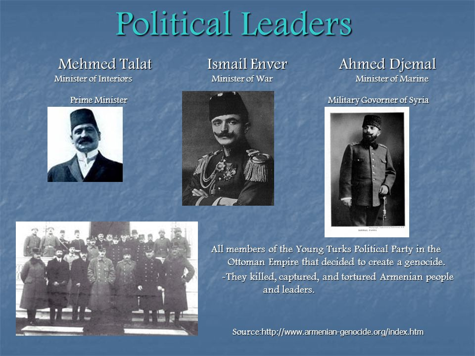 Political Leaders Mehmed Talat Ismail Enver Ahmed Djemal Minister of Interiors Minister of War Minister of Marine Mehmed Talat Ismail Enver Ahmed Djemal Minister of Interiors Minister of War Minister of Marine Prime Minister Military Govorner of Syria Prime Minister Military Govorner of Syria All members of the Young Turks Political Party in the Ottoman Empire that decided to create a genocide.