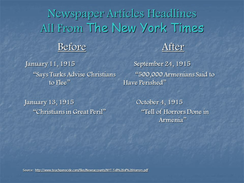 Newspaper Articles Headlines All From The New York Times Before After January 11, 1915 September 24, 1915 January 11, 1915 September 24, 1915 Says Turks Advise Christians 500,000 Armenians Said to to Flee Have Perished Says Turks Advise Christians 500,000 Armenians Said to to Flee Have Perished January 13, 1915 October 4, 1915 January 13, 1915 October 4, 1915 Christians in Great Peril Tell of Horrors Done in Armenia Christians in Great Peril Tell of Horrors Done in Armenia Source: http://www.teachgenocide.com/files/Newsaccounts/NYT-Tell%20of%20Horrors.pdf
