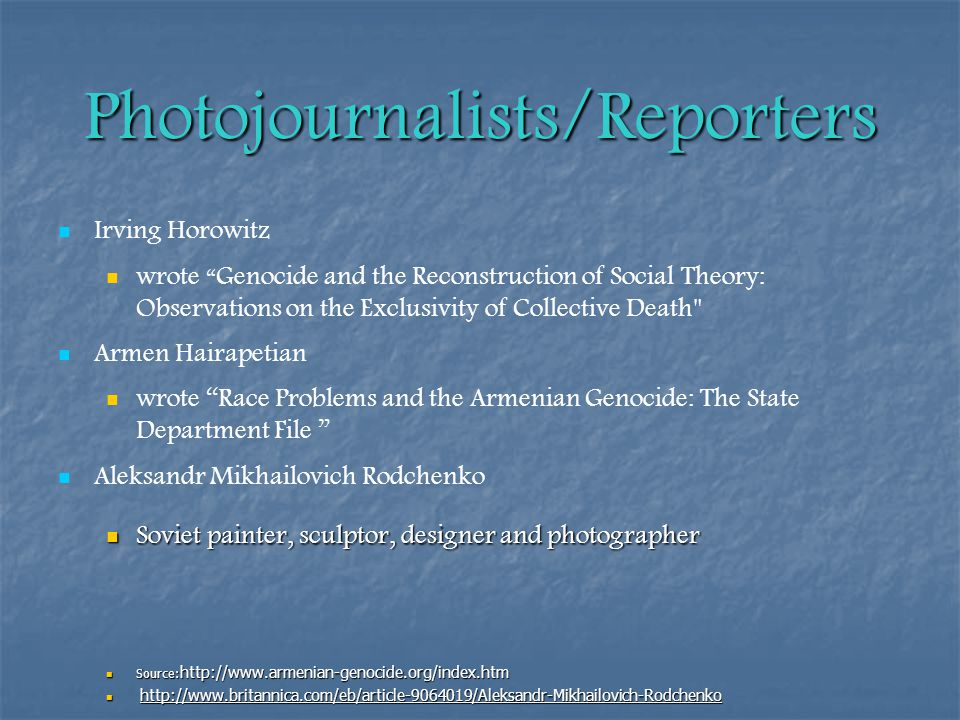 Photojournalists/Reporters Irving Horowitz wrote Genocide and the Reconstruction of Social Theory: Observations on the Exclusivity of Collective Death Armen Hairapetian wrote Race Problems and the Armenian Genocide: The State Department File Aleksandr Mikhailovich Rodchenko Soviet painter, sculptor, designer and photographer Soviet painter, sculptor, designer and photographer Source: http://www.armenian-genocide.org/index.htm Source: http://www.armenian-genocide.org/index.htm http://www.britannica.com/eb/article-9064019/Aleksandr-Mikhailovich-Rodchenko http://www.britannica.com/eb/article-9064019/Aleksandr-Mikhailovich-Rodchenko