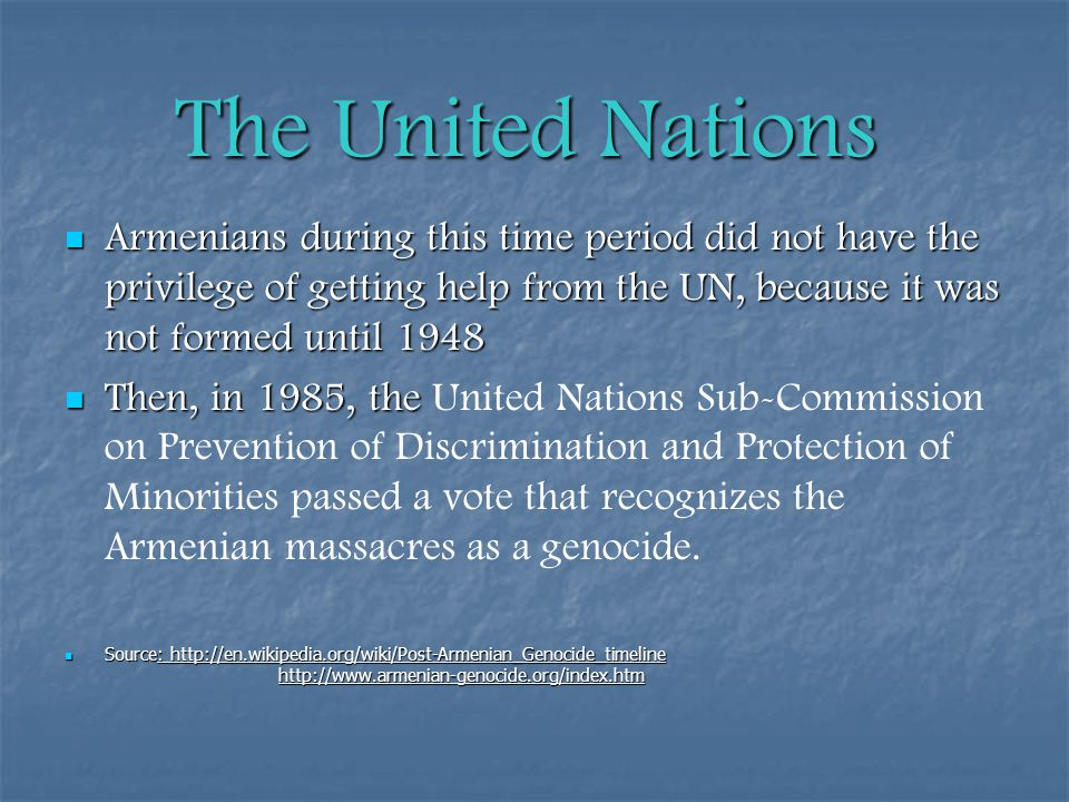 The United Nations Armenians during this time period did not have the privilege of getting help from the UN, because it was not formed until 1948 Armenians during this time period did not have the privilege of getting help from the UN, because it was not formed until 1948 Then, in 1985, the Then, in 1985, the United Nations Sub-Commission on Prevention of Discrimination and Protection of Minorities passed a vote that recognizes the Armenian massacres as a genocide.