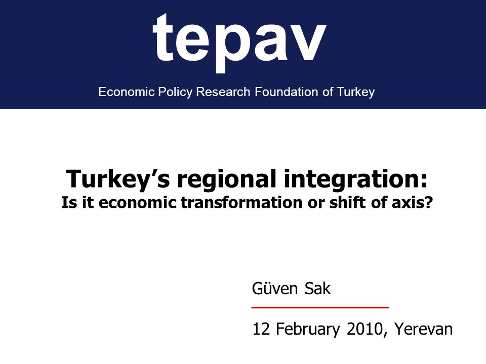 tepav Economic Policy Research Foundation of Turkey Güven Sak 12 February 2010, Yerevan Turkey's regional integration: Is it economic transformation or shift of axis