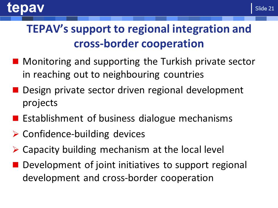 TEPAV's support to regional integration and cross-border cooperation Monitoring and supporting the Turkish private sector in reaching out to neighbouring countries Design private sector driven regional development projects Establishment of business dialogue mechanisms  Confidence-building devices  Capacity building mechanism at the local level Development of joint initiatives to support regional development and cross-border cooperation Slide 21