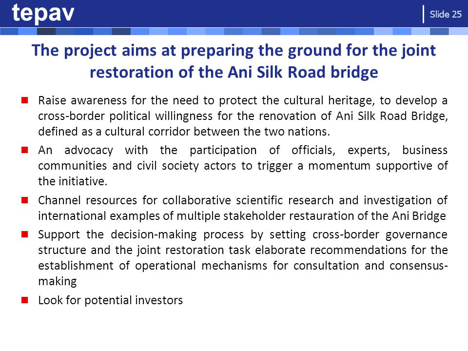 The project aims at preparing the ground for the joint restoration of the Ani Silk Road bridge Raise awareness for the need to protect the cultural heritage, to develop a cross-border political willingness for the renovation of Ani Silk Road Bridge, defined as a cultural corridor between the two nations.