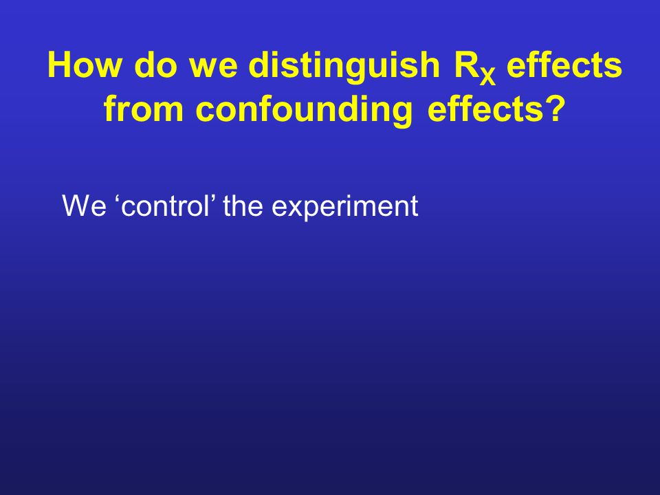 How do we distinguish R X effects from confounding effects? We 'control' the experiment