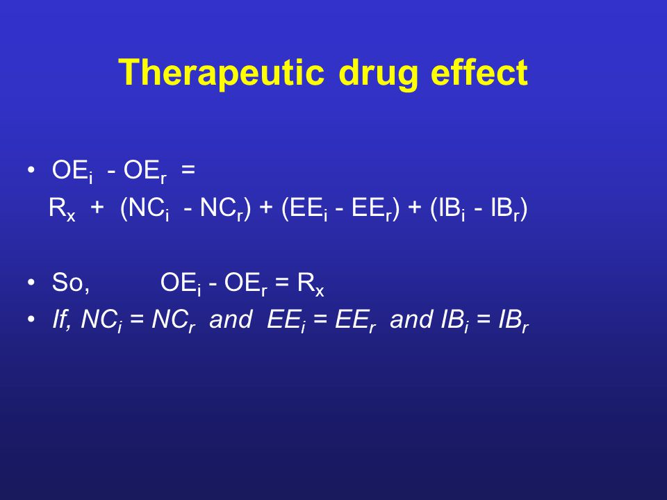 Therapeutic drug effect OE i - OE r = R x + (NC i - NC r ) + (EE i - EE r ) + (IB i - IB r ) So, OE i - OE r = R x If, NC i = NC r and EE i = EE r and