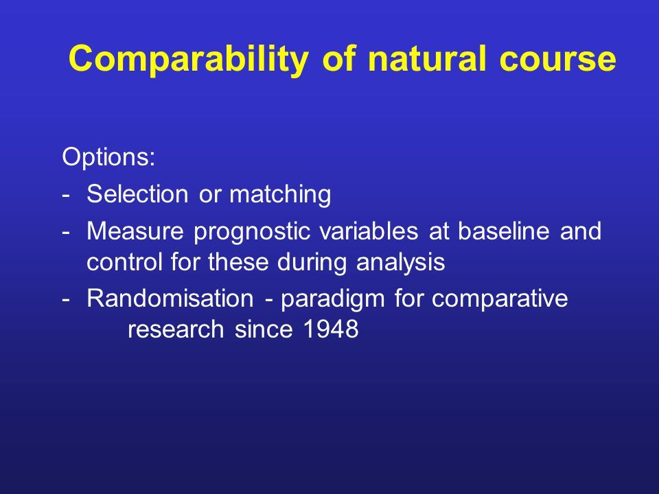 Comparability of natural course Options: -Selection or matching -Measure prognostic variables at baseline and control for these during analysis -Randomisation - paradigm for comparative research since 1948