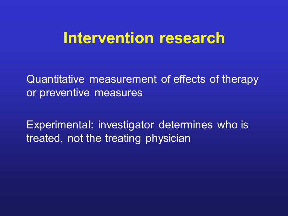Intervention research Quantitative measurement of effects of therapy or preventive measures Experimental: investigator determines who is treated, not the treating physician