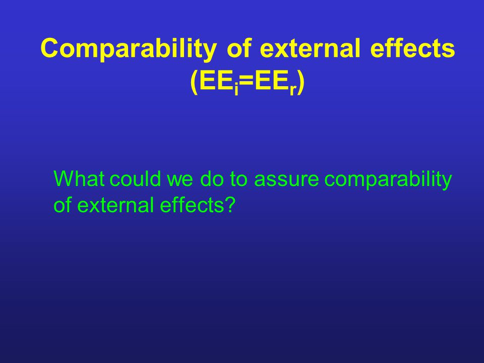 Comparability of external effects (EE i =EE r ) What could we do to assure comparability of external effects?