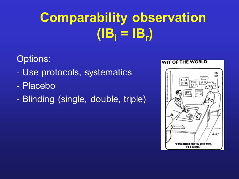 Comparability observation (IB i = IB r ) Options: - Use protocols, systematics - Placebo - Blinding (single, double, triple)