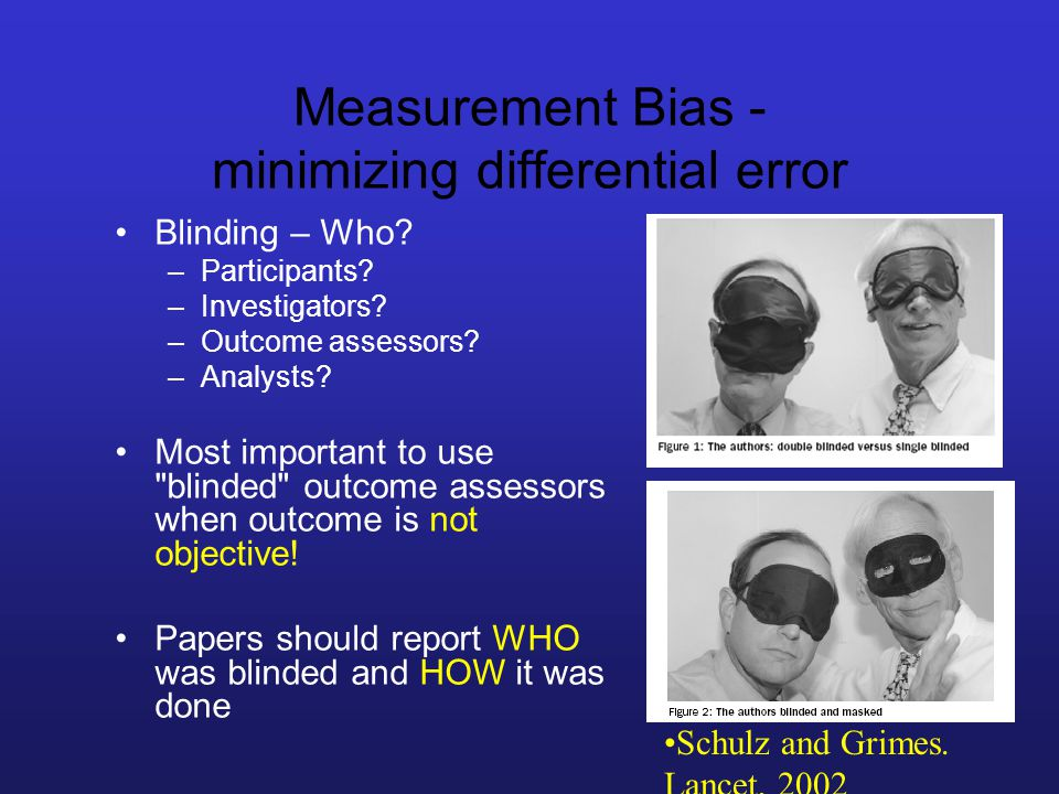Measurement Bias - minimizing differential error Blinding – Who.