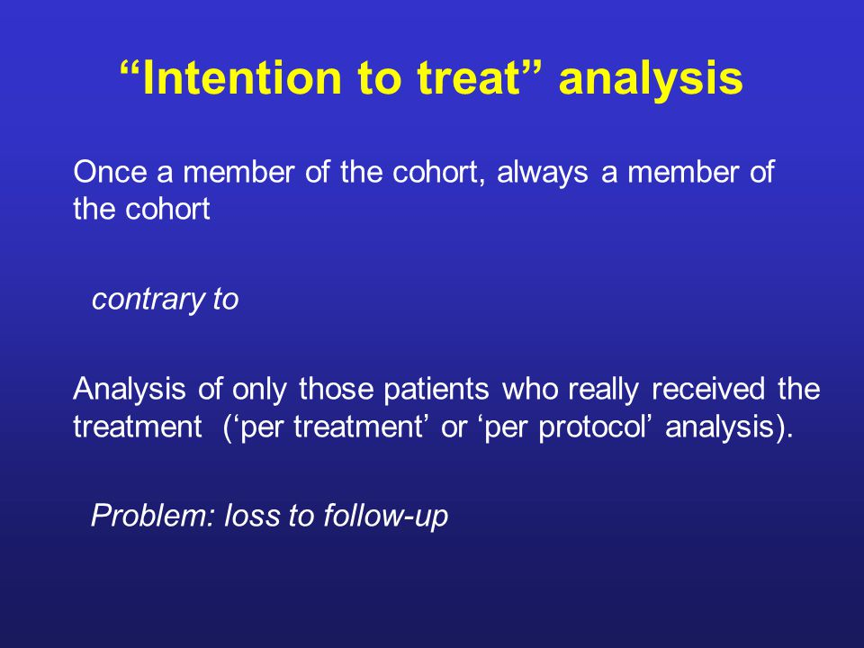 Intention to treat analysis Once a member of the cohort, always a member of the cohort contrary to Analysis of only those patients who really received the treatment ('per treatment' or 'per protocol' analysis).