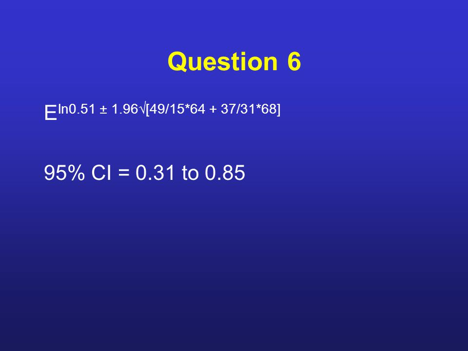 Question 6 E ln0.51 ± 1.96√[49/15*64 + 37/31*68] 95% CI = 0.31 to 0.85