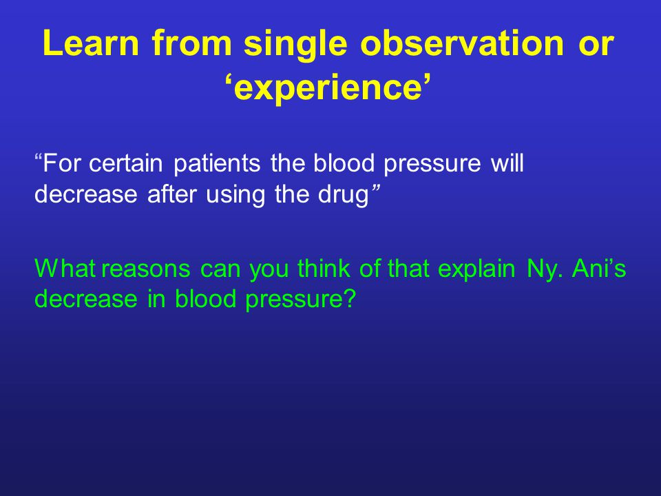 Learn from single observation or 'experience' For certain patients the blood pressure will decrease after using the drug What reasons can you think of that explain Ny.