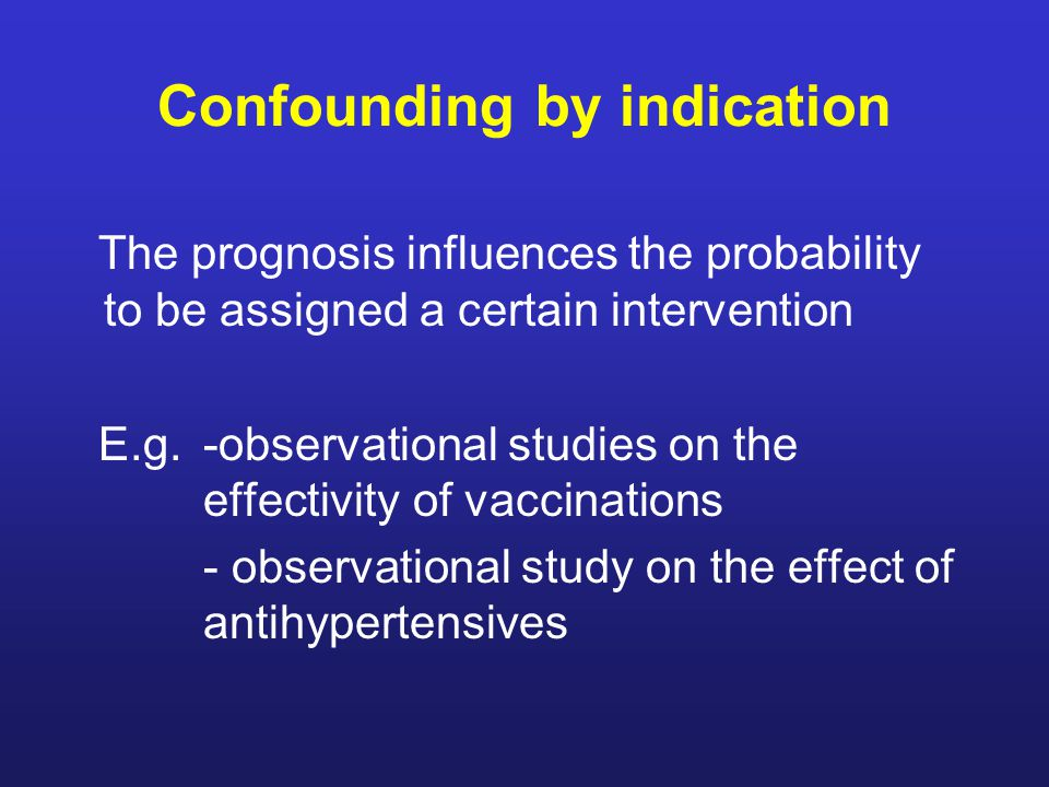 Confounding by indication The prognosis influences the probability to be assigned a certain intervention E.g.-observational studies on the effectivity of vaccinations - observational study on the effect of antihypertensives