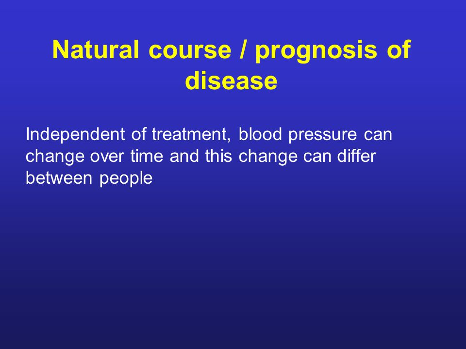Natural course / prognosis of disease Independent of treatment, blood pressure can change over time and this change can differ between people