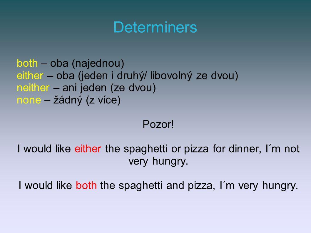 Determiners both – oba (najednou) either – oba (jeden i druhý/ libovolný ze dvou) neither – ani jeden (ze dvou) none – žádný (z více) Pozor.