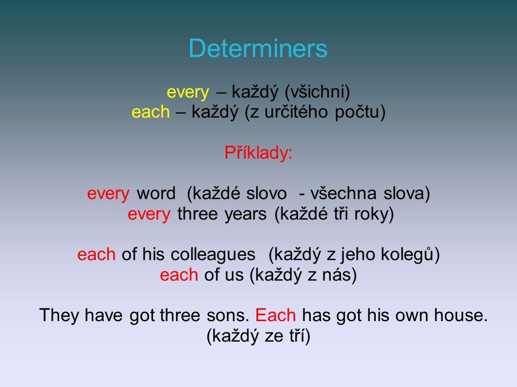 Determiners every – každý (všichni) each – každý (z určitého počtu) Příklady: every word (každé slovo - všechna slova) every three years (každé tři roky) each of his colleagues (každý z jeho kolegů) each of us (každý z nás) They have got three sons.