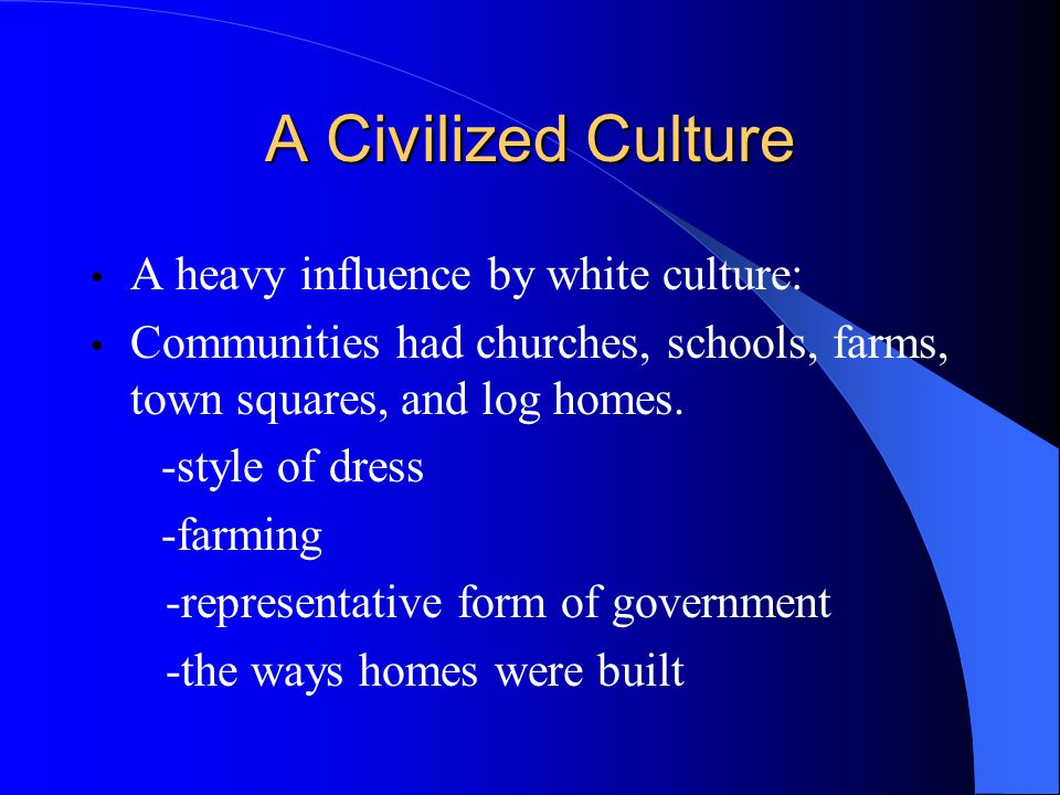 A Civilized Culture A heavy influence by white culture: Communities had churches, schools, farms, town squares, and log homes.