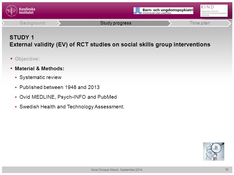 STUDY 1 External validity (EV) of RCT studies on social skills group interventions  Objective:  Material & Methods:  Systematic review  Published between 1948 and 2013  Ovid MEDLINE, Psych-INFO and PubMed  Swedish Health and Technology Assessment.