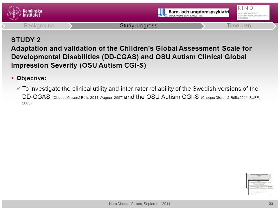 STUDY 2 Adaptation and validation of the Children s Global Assessment Scale for Developmental Disabilities (DD-CGAS) and OSU Autism Clinical Global Impression Severity (OSU Autism CGI-S) Nora Choque Olsson, September 2014 22 BackgroundStudy progressTime plan  Objective: To investigate the clinical utility and inter-rater reliability of the Swedish versions of the DD-CGAS (Choque Olsson& Bölte 2011; Wagner, 2007) and the OSU Autism CGI-S (Choque Olsson & Bölte 2011; RUPP, 2005).