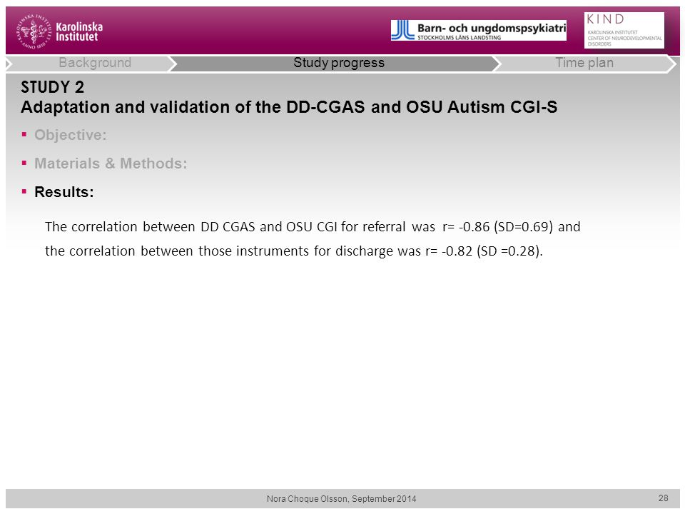 Nora Choque Olsson, September 2014 28 STUDY 2 Adaptation and validation of the DD-CGAS and OSU Autism CGI-S The correlation between DD CGAS and OSU CGI for referral was r= -0.86 (SD=0.69) and the correlation between those instruments for discharge was r= -0.82 (SD =0.28).