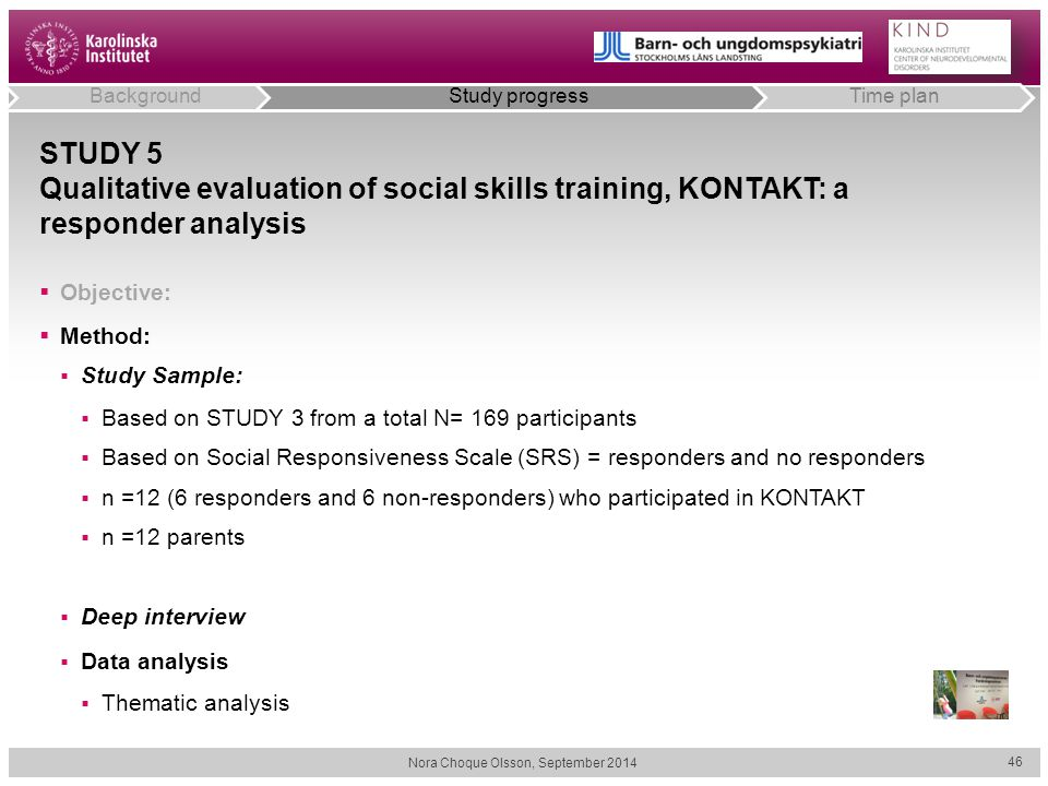 STUDY 5 Qualitative evaluation of social skills training, KONTAKT: a responder analysis  Objective:  Method:  Study Sample:  Based on STUDY 3 from a total N= 169 participants  Based on Social Responsiveness Scale (SRS) = responders and no responders  n =12 (6 responders and 6 non-responders) who participated in KONTAKT  n =12 parents  Deep interview  Data analysis  Thematic analysis Nora Choque Olsson, September 2014 46 BackgroundStudy progressTime plan