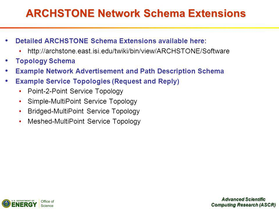 ARCHSTONE Network Schema Extensions Detailed ARCHSTONE Schema Extensions available here: http://archstone.east.isi.edu/twiki/bin/view/ARCHSTONE/Software Topology Schema Example Network Advertisement and Path Description Schema Example Service Topologies (Request and Reply) Point-2-Point Service Topology Simple-MultiPoint Service Topology Bridged-MultiPoint Service Topology Meshed-MultiPoint Service Topology Advanced Scientific Computing Research (ASCR)