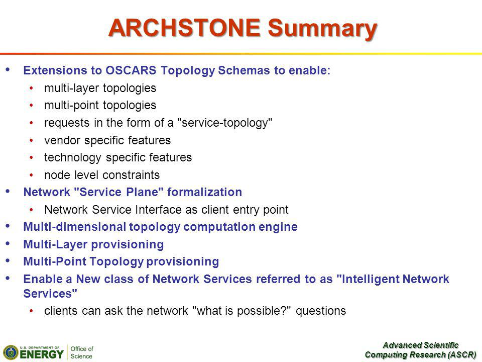ARCHSTONE Summary Extensions to OSCARS Topology Schemas to enable: multi-layer topologies multi-point topologies requests in the form of a service-topology vendor specific features technology specific features node level constraints Network Service Plane formalization Network Service Interface as client entry point Multi-dimensional topology computation engine Multi-Layer provisioning Multi-Point Topology provisioning Enable a New class of Network Services referred to as Intelligent Network Services clients can ask the network what is possible questions Advanced Scientific Computing Research (ASCR)