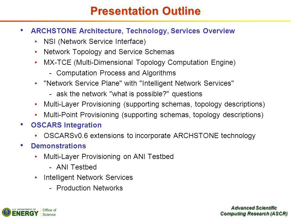 Presentation Outline ARCHSTONE Architecture, Technology, Services Overview NSI (Network Service Interface) Network Topology and Service Schemas MX-TCE (Multi-Dimensional Topology Computation Engine) -Computation Process and Algorithms Network Service Plane with Intelligent Network Services -ask the network what is possible questions Multi-Layer Provisioning (supporting schemas, topology descriptions) Multi-Point Provisioning (supporting schemas, topology descriptions) OSCARS Integration OSCARSv0.6 extensions to incorporate ARCHSTONE technology Demonstrations Multi-Layer Provisioning on ANI Testbed -ANI Testbed Intelligent Network Services -Production Networks Advanced Scientific Computing Research (ASCR)