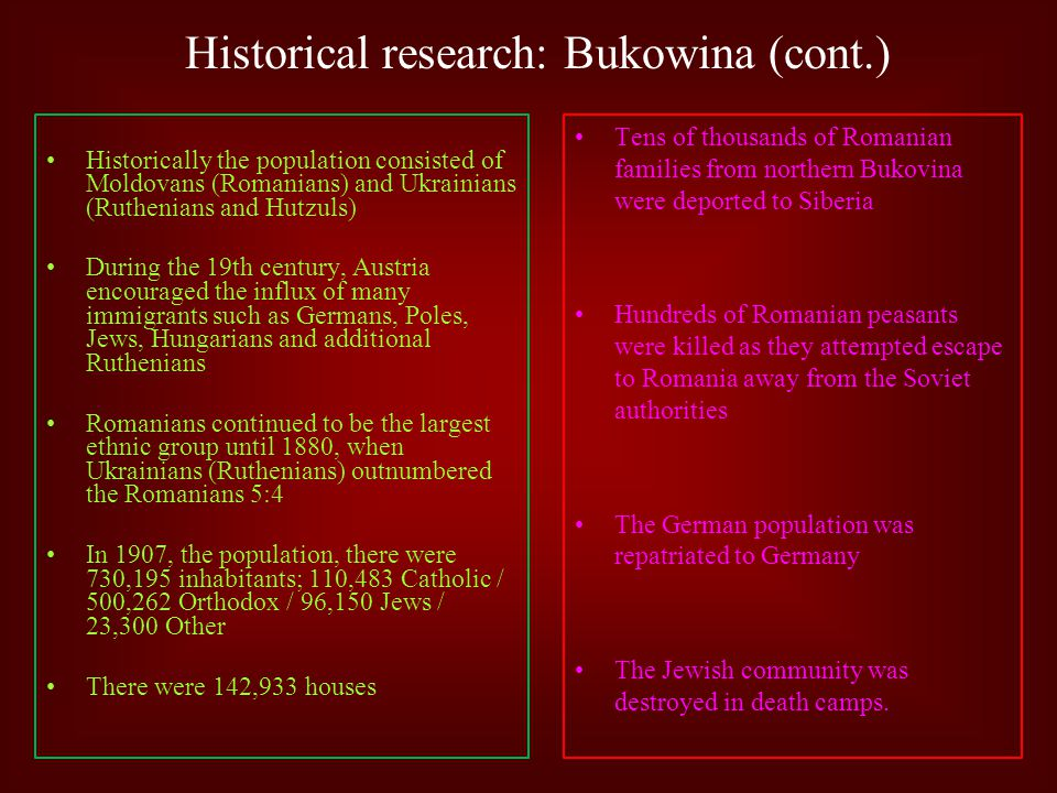 Historical research: Bukowina (cont.) Historically the population consisted of Moldovans (Romanians) and Ukrainians (Ruthenians and Hutzuls) During the 19th century, Austria encouraged the influx of many immigrants such as Germans, Poles, Jews, Hungarians and additional Ruthenians Romanians continued to be the largest ethnic group until 1880, when Ukrainians (Ruthenians) outnumbered the Romanians 5:4 In 1907, the population, there were 730,195 inhabitants; 110,483 Catholic / 500,262 Orthodox / 96,150 Jews / 23,300 Other There were 142,933 houses Tens of thousands of Romanian families from northern Bukovina were deported to Siberia Hundreds of Romanian peasants were killed as they attempted escape to Romania away from the Soviet authorities The German population was repatriated to Germany The Jewish community was destroyed in death camps.