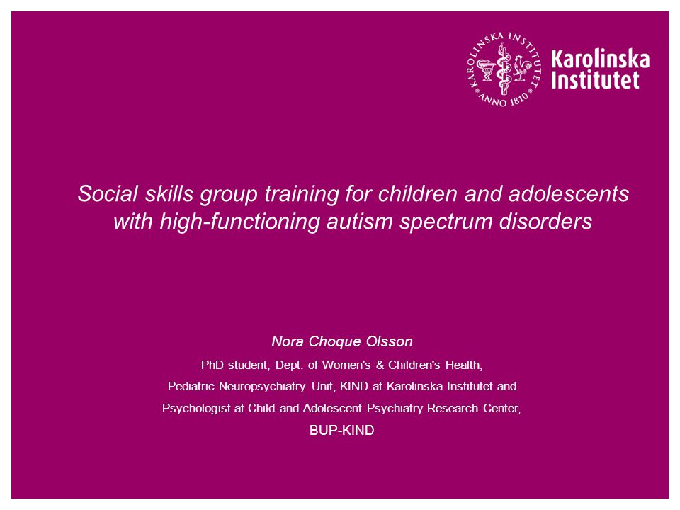 Social skills group training for children and adolescents with high-functioning autism spectrum disorders Nora Choque Olsson PhD student, Dept. of Wom