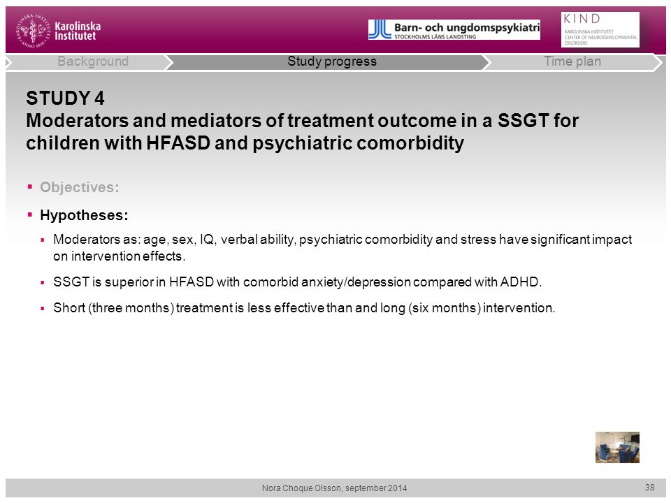 STUDY 4 Moderators and mediators of treatment outcome in a SSGT for children with HFASD and psychiatric comorbidity  Objectives:  Hypotheses:  Mode