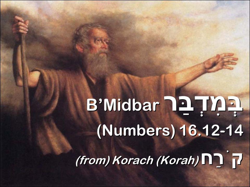 B'Midbar בְּמִדְבַּר (Numbers) 16.12-14 (from) Korach (Korah) קֹרַח