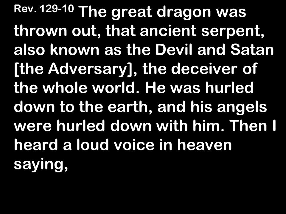 Rev. 129-10 The great dragon was thrown out, that ancient serpent, also known as the Devil and Satan [the Adversary], the deceiver of the whole world.