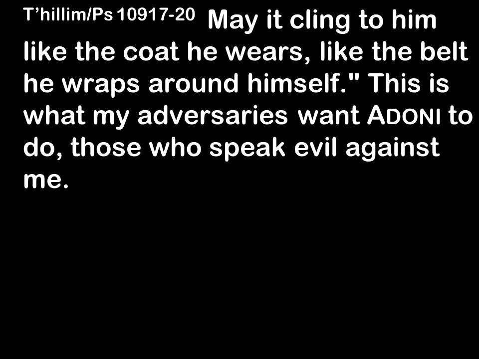 T'hillim/Ps 10917-20 May it cling to him like the coat he wears, like the belt he wraps around himself. This is what my adversaries want A DONI to do, those who speak evil against me.